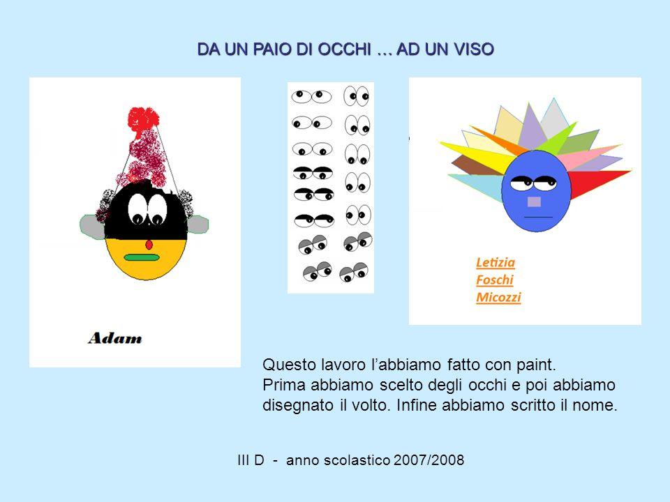 III D - anno scolastico 2007/2008 Questo lavoro labbiamo fatto con paint. Prima abbiamo scelto degli occhi e poi abbiamo disegnato il volto. Infine ab
