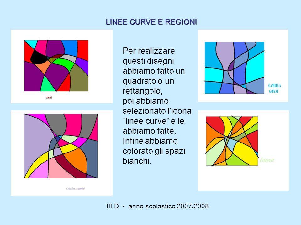 III D - anno scolastico 2007/2008 Per realizzare questi disegni abbiamo fatto un quadrato o un rettangolo, poi abbiamo selezionato licona linee curve