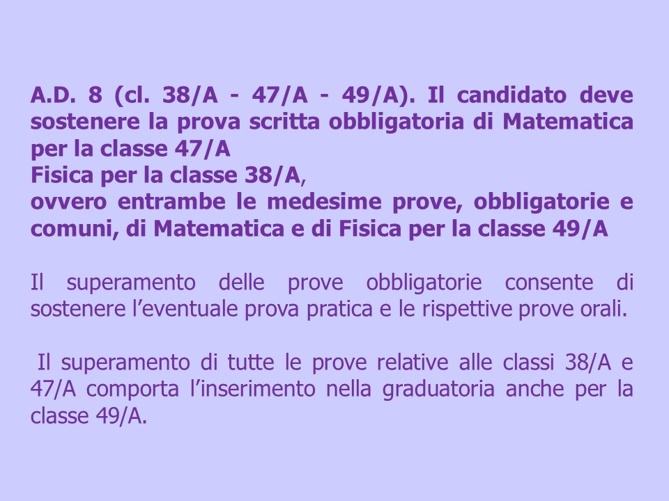 A.D. 8 (cl. 38/A - 47/A - 49/A). Il candidato deve sostenere la prova scritta obbligatoria di Matematica per la classe 47/A Fisica per la classe 38/A,