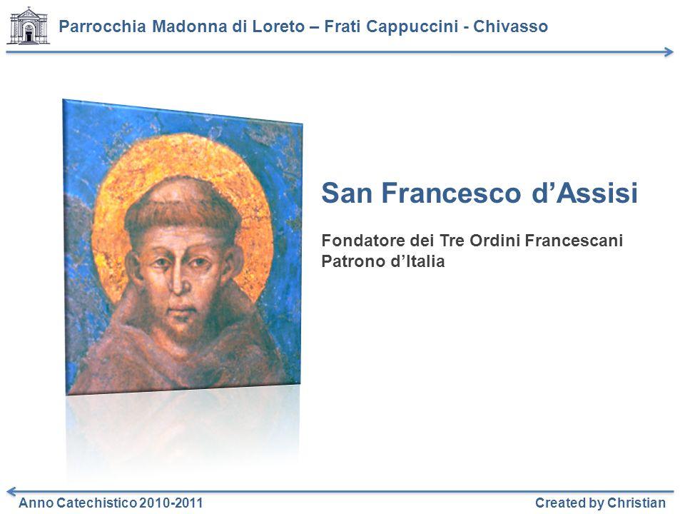 Parrocchia Madonna di Loreto – Frati Cappuccini - Chivasso Anno Catechistico 2010-2011Created by Christian San Francesco dAssisi Fondatore dei Tre Ordini Francescani Patrono dItalia