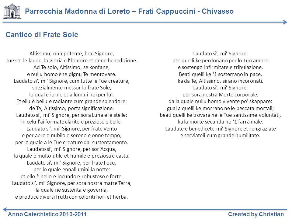Parrocchia Madonna di Loreto – Frati Cappuccini - Chivasso Anno Catechistico 2010-2011Created by Christian Cantico di Frate Sole Altissimu, onnipotente, bon Signore, Tue so le laude, la gloria e lhonore et onne benedizione.