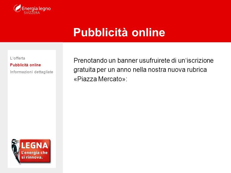 Prenotando un banner usufruirete di uniscrizione gratuita per un anno nella nostra nuova rubrica «Piazza Mercato»: Pubblicità online Lofferta Pubblicità online Informazioni dettagliate