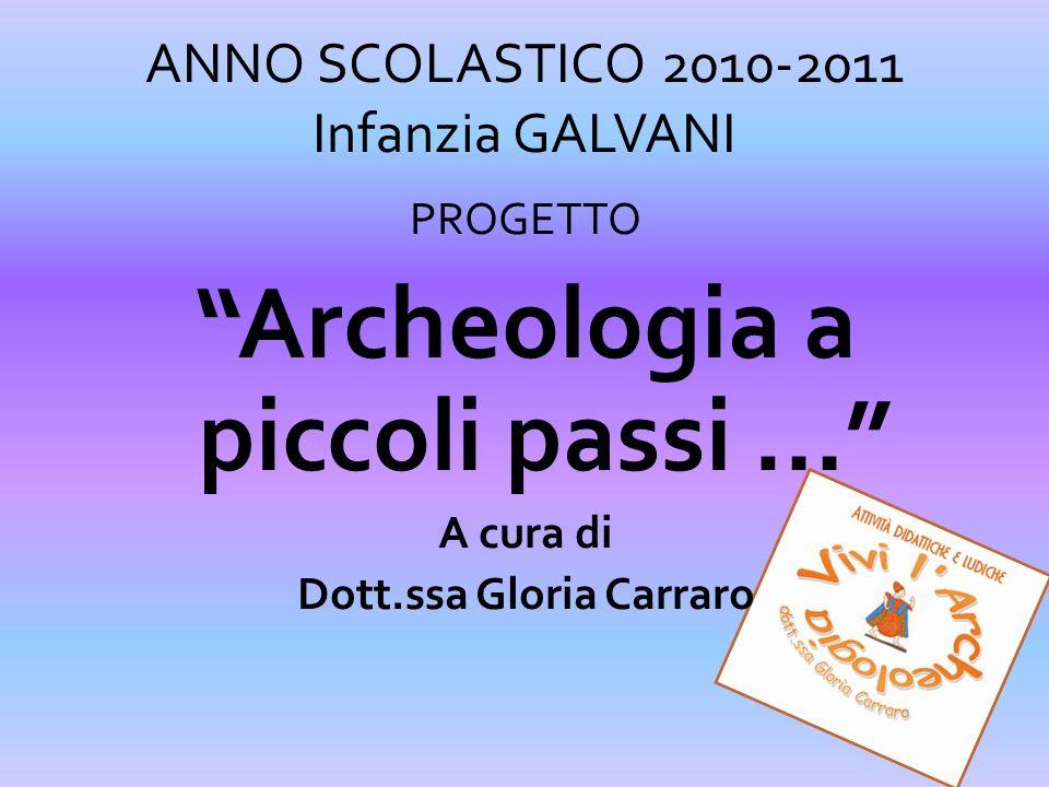 ANNO SCOLASTICO 2010-2011 Infanzia GALVANI PROGETTO Archeologia a piccoli passi … A cura di Dott.ssa Gloria Carraro