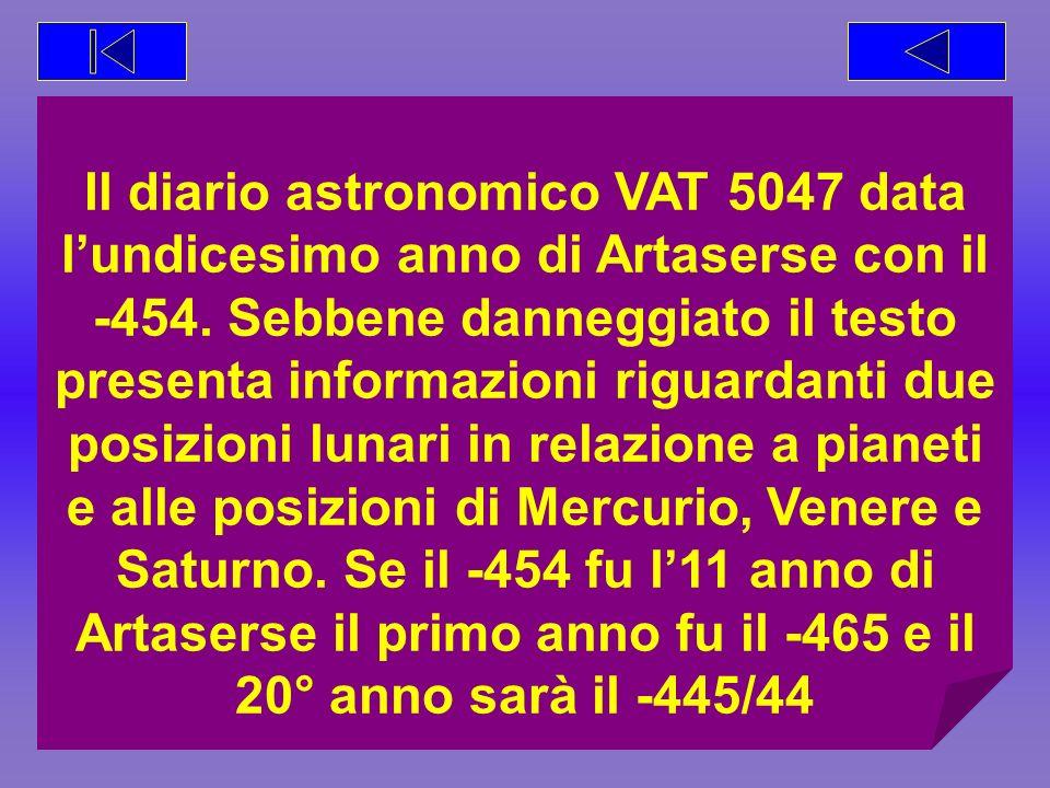 Il diario astronomico VAT 5047 data lundicesimo anno di Artaserse con il -454. Sebbene danneggiato il testo presenta informazioni riguardanti due posi