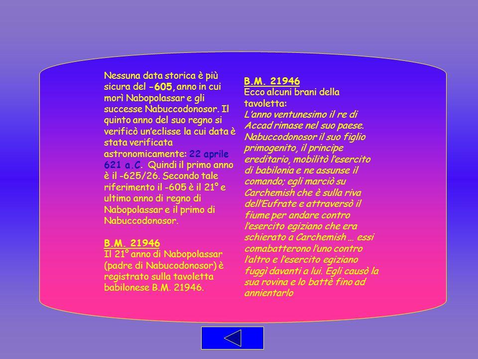 Nessuna data storica è più sicura del -605, anno in cui morì Nabopolassar e gli successe Nabuccodonosor. Il quinto anno del suo regno si verificò unec