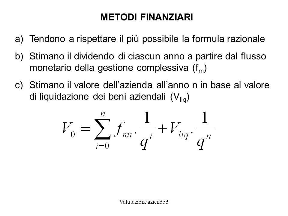 Valutazione aziende 5 METODI FINANZIARI a)Tendono a rispettare il più possibile la formula razionale b)Stimano il dividendo di ciascun anno a partire