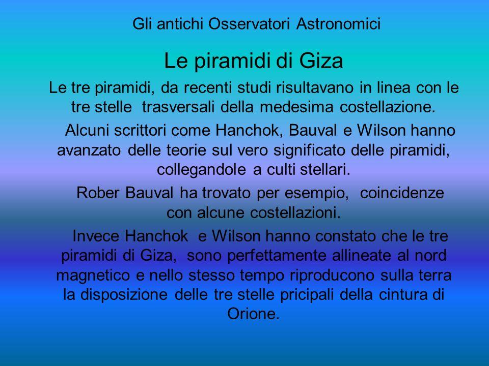 Gli antichi Osservatori Astronomici Le piramidi di Giza Le tre piramidi, da recenti studi risultavano in linea con le tre stelle trasversali della medesima costellazione.