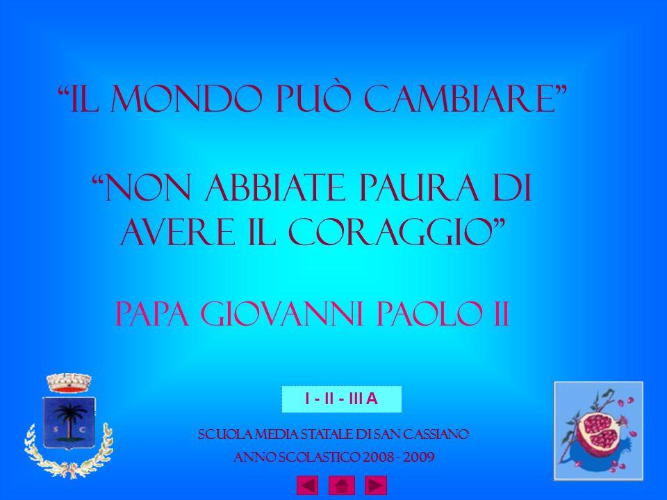 Il mondo può cambiare Non abbiate paura di avere il Coraggio Papa Giovanni Paolo II Scuola Media Statale di San Cassiano Anno Scolastico 2008 - 2009 I