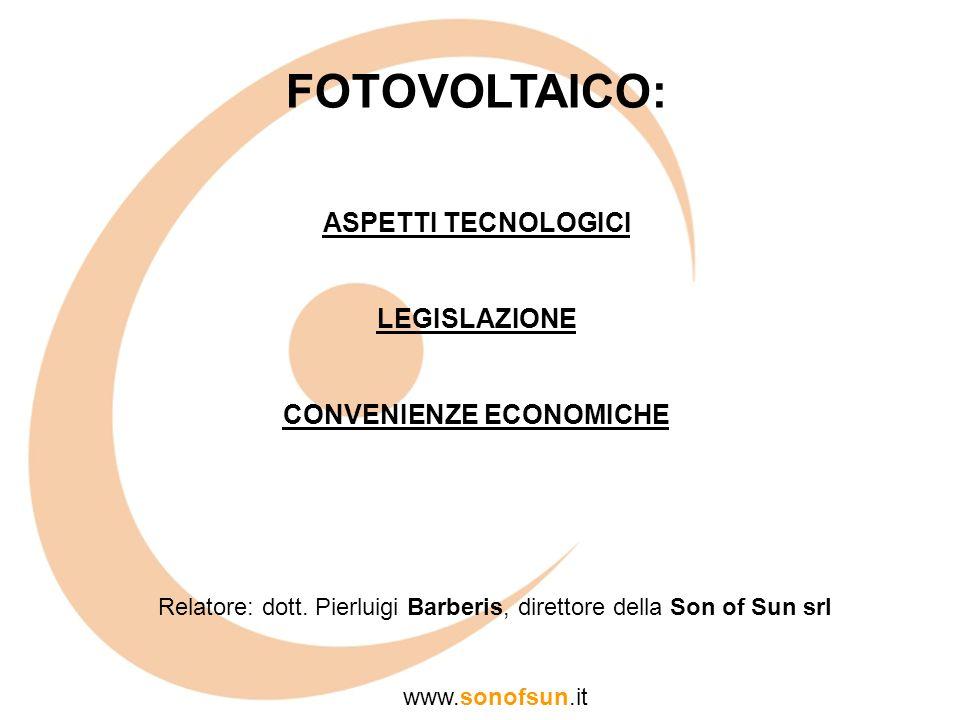 FOTOVOLTAICO: ASPETTI TECNOLOGICI LEGISLAZIONE CONVENIENZE ECONOMICHE Relatore: dott. Pierluigi Barberis, direttore della Son of Sun srl www.sonofsun.