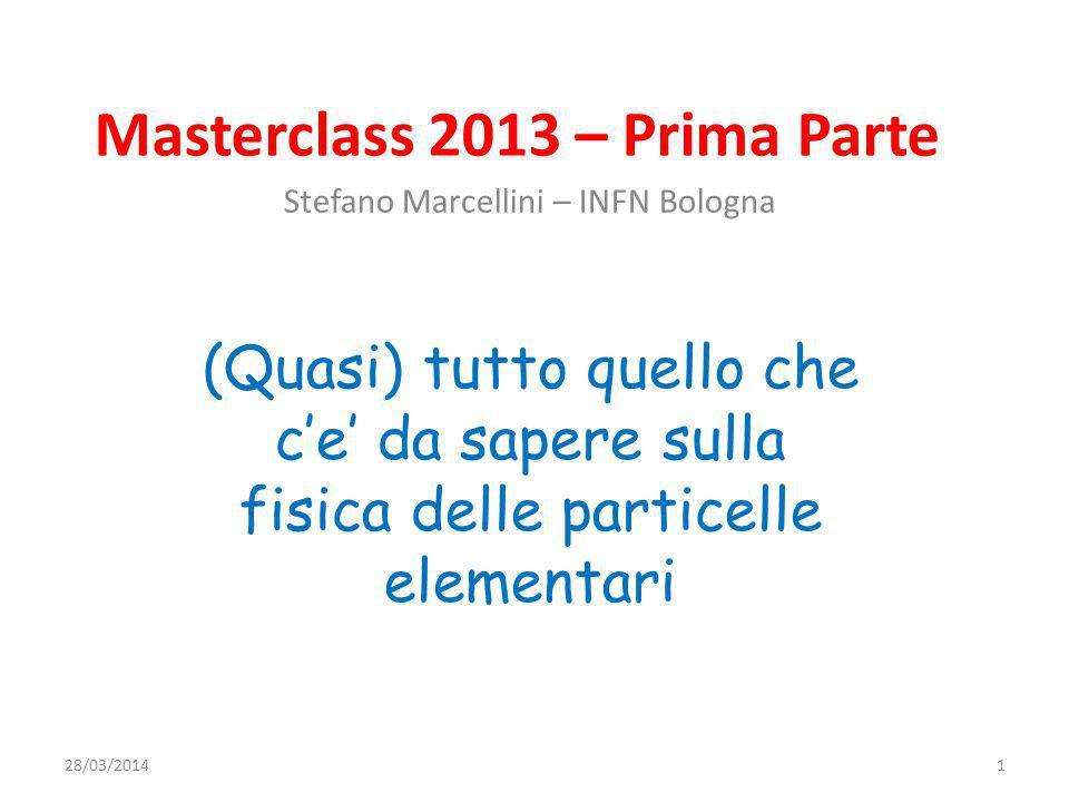 Masterclass 2013 – Prima Parte Stefano Marcellini – INFN Bologna (Quasi) tutto quello che ce da sapere sulla fisica delle particelle elementari 28/03/20141