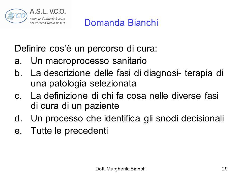 Dott. Margherita Bianchi29 Domanda Bianchi Definire cosè un percorso di cura: a.Un macroprocesso sanitario b.La descrizione delle fasi di diagnosi- te
