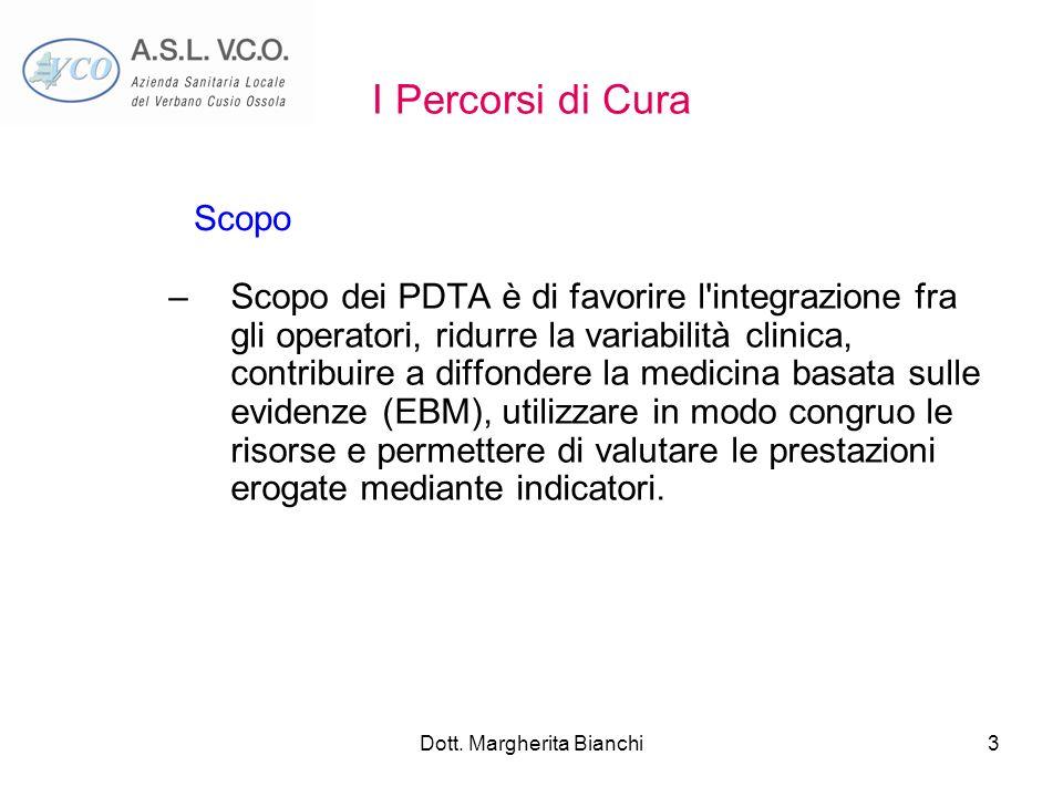 Dott. Margherita Bianchi3 I Percorsi di Cura –Scopo dei PDTA è di favorire l'integrazione fra gli operatori, ridurre la variabilità clinica, contribui