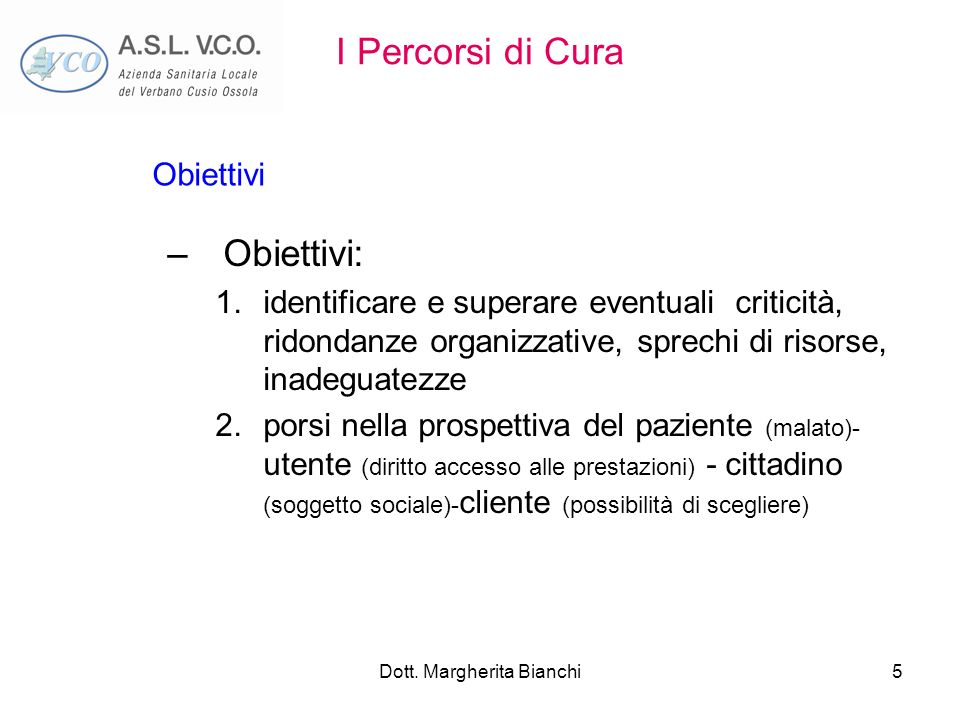 Dott. Margherita Bianchi5 I Percorsi di Cura –Obiettivi: 1.identificare e superare eventuali criticità, ridondanze organizzative, sprechi di risorse,