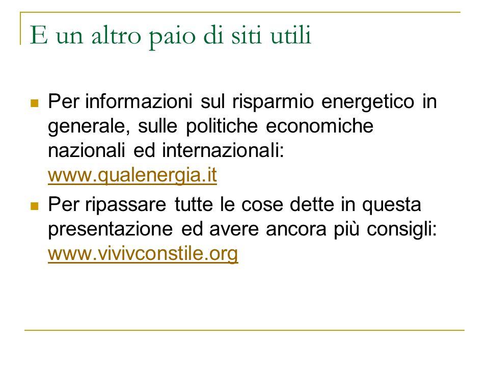 E un altro paio di siti utili Per informazioni sul risparmio energetico in generale, sulle politiche economiche nazionali ed internazionali: www.quale