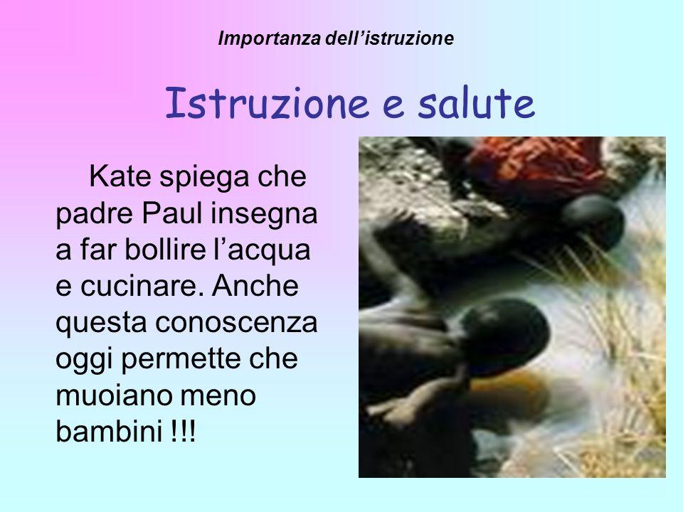Kate spiega che padre Paul insegna a far bollire lacqua e cucinare. Anche questa conoscenza oggi permette che muoiano meno bambini !!! Istruzione e sa
