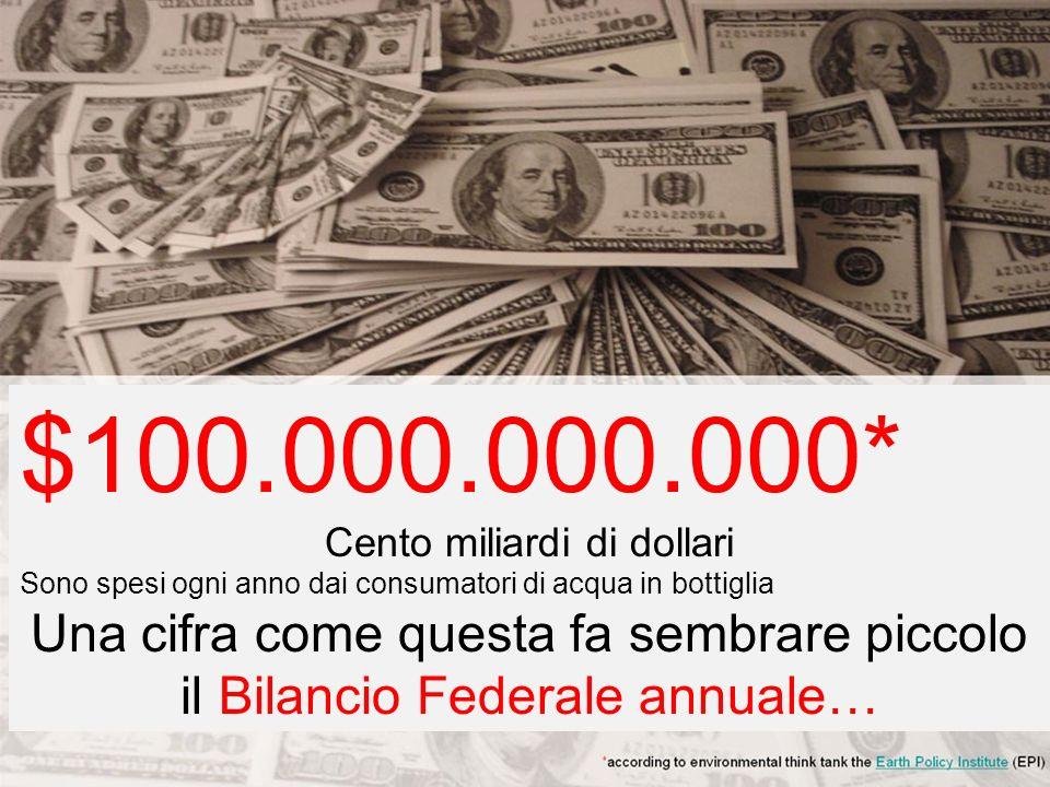 $100.000.000.000* Cento miliardi di dollari Sono spesi ogni anno dai consumatori di acqua in bottiglia Una cifra come questa fa sembrare piccolo il Bilancio Federale annuale…
