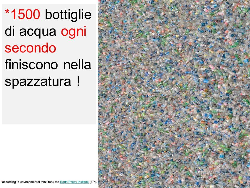 *1500 bottiglie di acqua ogni secondo finiscono nella spazzatura !