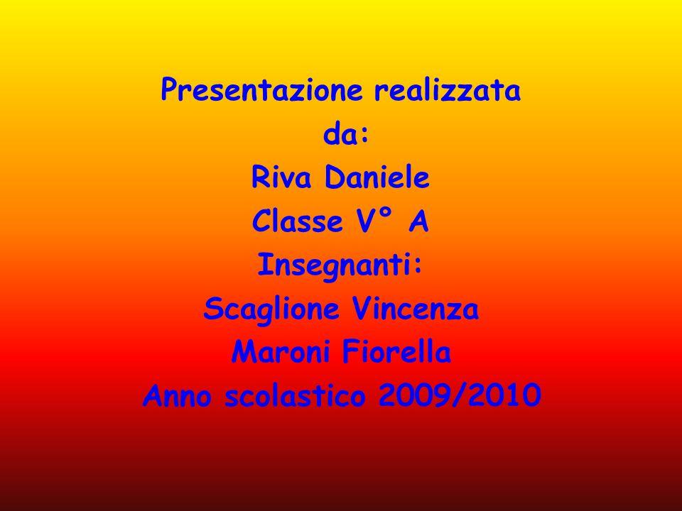 Presentazione realizzata da: Riva Daniele Classe V° A Insegnanti: Scaglione Vincenza Maroni Fiorella Anno scolastico 2009/2010