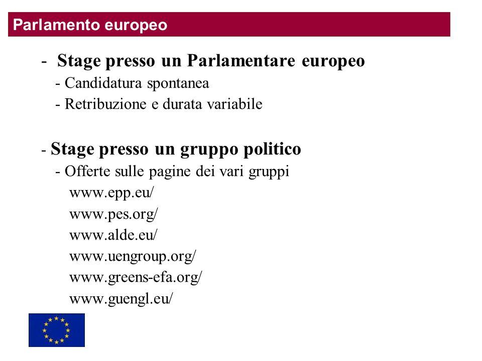 - Stage presso un Parlamentare europeo - Candidatura spontanea - Retribuzione e durata variabile - Stage presso un gruppo politico - Offerte sulle pagine dei vari gruppi www.epp.eu/ www.pes.org/ www.alde.eu/ www.uengroup.org/ www.greens-efa.org/ www.guengl.eu/ Parlamento europeo