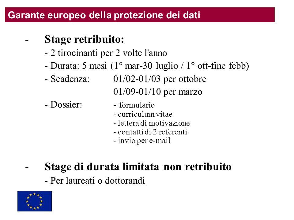 -Stage retribuito: - 2 tirocinanti per 2 volte l anno - Durata: 5 mesi (1° mar-30 luglio / 1° ott-fine febb) - Scadenza: 01/02-01/03 per ottobre 01/09-01/10 per marzo - Dossier: - formulario - curriculum vitae - lettera di motivazione - contatti di 2 referenti - invio per e-mail -Stage di durata limitata non retribuito - Per laureati o dottorandi Garante europeo della protezione dei dati