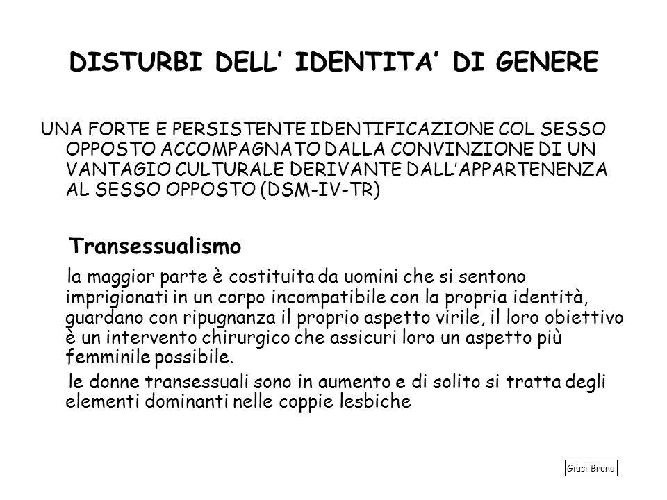 DISTURBI DELL IDENTITA DI GENERE UNA FORTE E PERSISTENTE IDENTIFICAZIONE COL SESSO OPPOSTO ACCOMPAGNATO DALLA CONVINZIONE DI UN VANTAGIO CULTURALE DERIVANTE DALLAPPARTENENZA AL SESSO OPPOSTO (DSM-IV-TR) Transessualismo la maggior parte è costituita da uomini che si sentono imprigionati in un corpo incompatibile con la propria identità, guardano con ripugnanza il proprio aspetto virile, il loro obiettivo è un intervento chirurgico che assicuri loro un aspetto più femminile possibile.