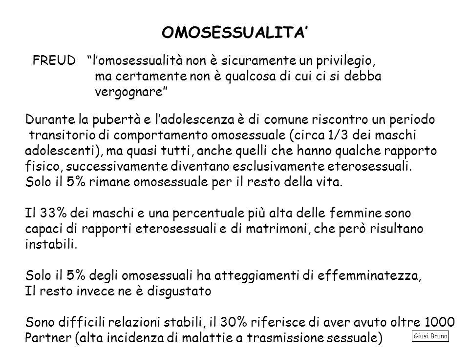 OMOSESSUALITA FREUD lomosessualità non è sicuramente un privilegio, ma certamente non è qualcosa di cui ci si debba vergognare Durante la pubertà e ladolescenza è di comune riscontro un periodo transitorio di comportamento omosessuale (circa 1/3 dei maschi adolescenti), ma quasi tutti, anche quelli che hanno qualche rapporto fisico, successivamente diventano esclusivamente eterosessuali.