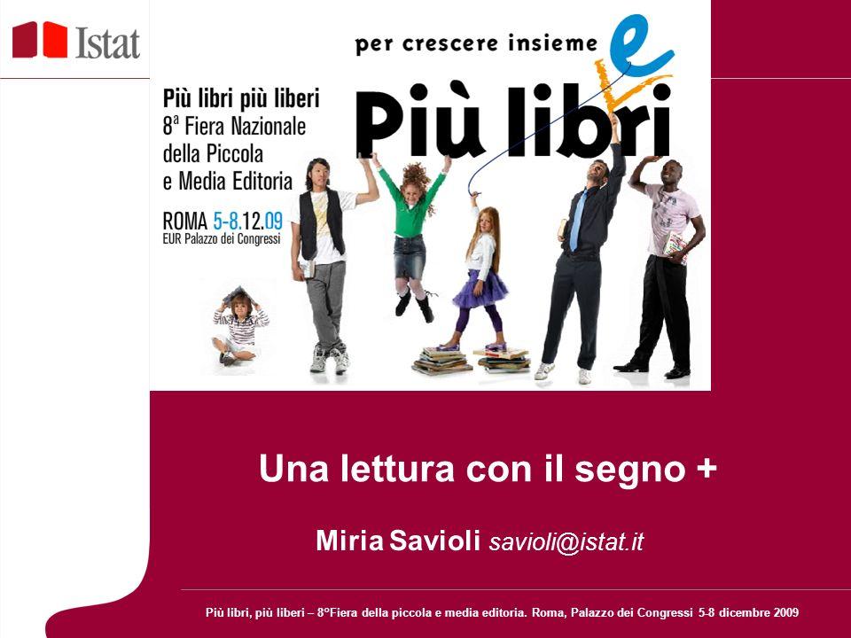 Una lettura con il segno + Miria Savioli savioli@istat.it Più libri, più liberi – 8°Fiera della piccola e media editoria.