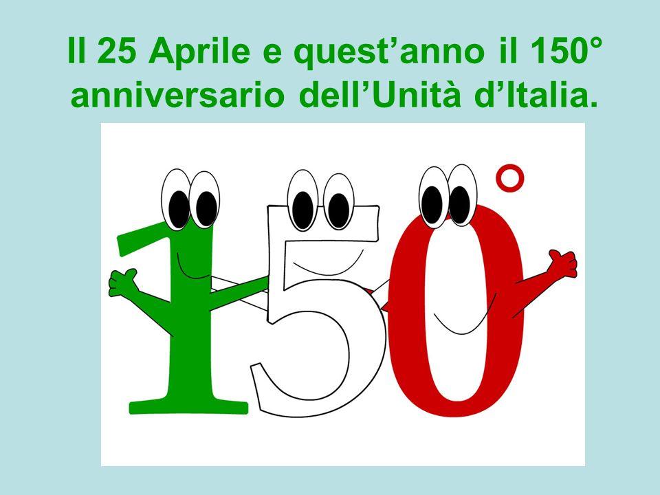Il 25 Aprile e questanno il 150° anniversario dellUnità dItalia.