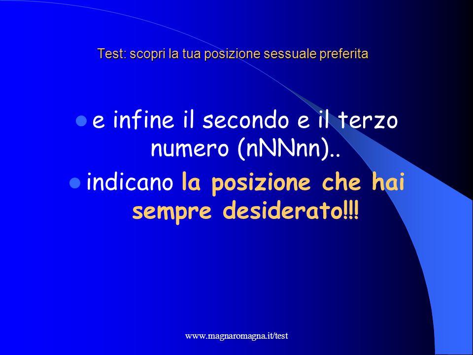 www.magnaromagna.it/test Test: scopri la tua posizione sessuale preferita e infine il secondo e il terzo numero (nNNnn).. indicano la posizione che ha