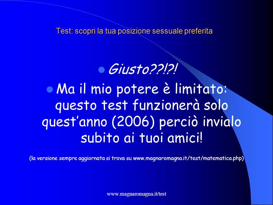 www.magnaromagna.it/test Test: scopri la tua posizione sessuale preferita Giusto??!?! Ma il mio potere è limitato: questo test funzionerà solo questan