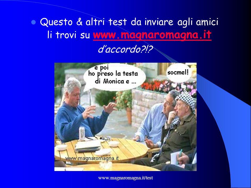 www.magnaromagna.it/test Questo & altri test da inviare agli amici li trovi su www.magnaromagna.it www.magnaromagna.it daccordo?!?