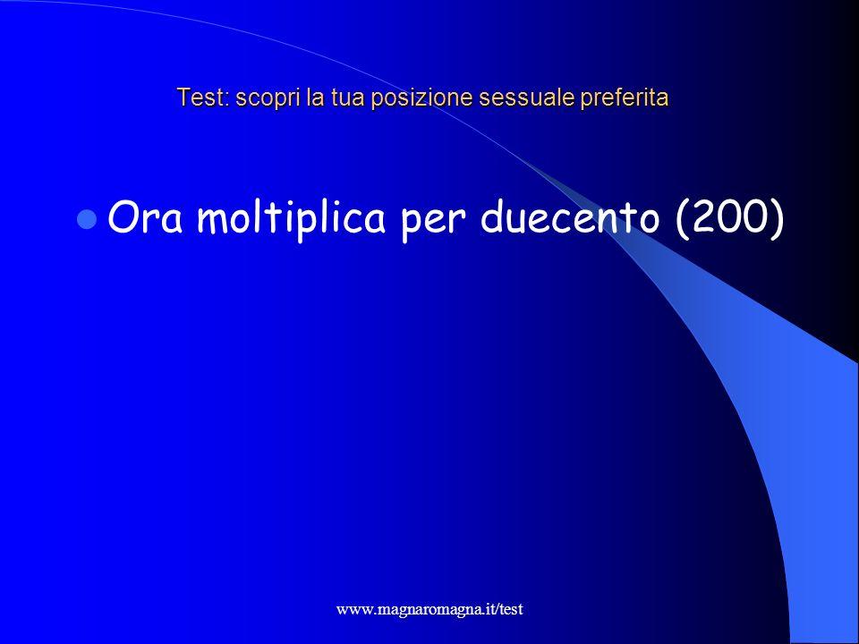 www.magnaromagna.it/test Test: scopri la tua posizione sessuale preferita Se, questo anno il tuo compleanno è già passato: aggiungi 106 altrimenti: aggiungi 105