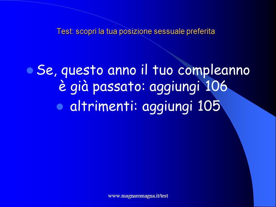 www.magnaromagna.it/test Test: scopri la tua posizione sessuale preferita Se, questo anno il tuo compleanno è già passato: aggiungi 106 altrimenti: ag