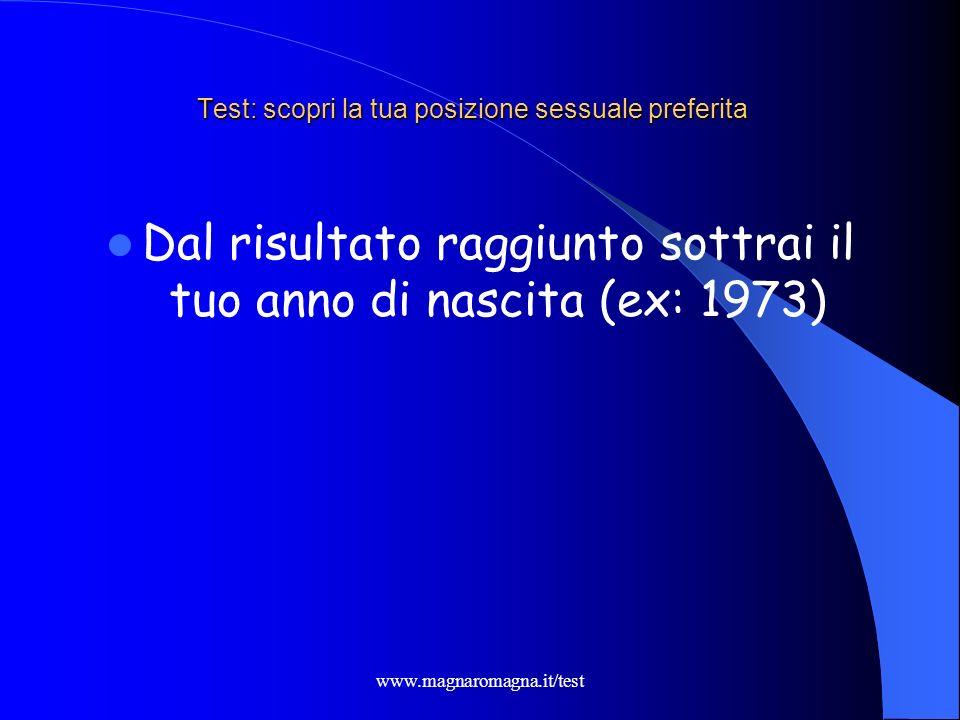 www.magnaromagna.it/test Test: scopri la tua posizione sessuale preferita Dal risultato raggiunto sottrai il tuo anno di nascita (ex: 1973)