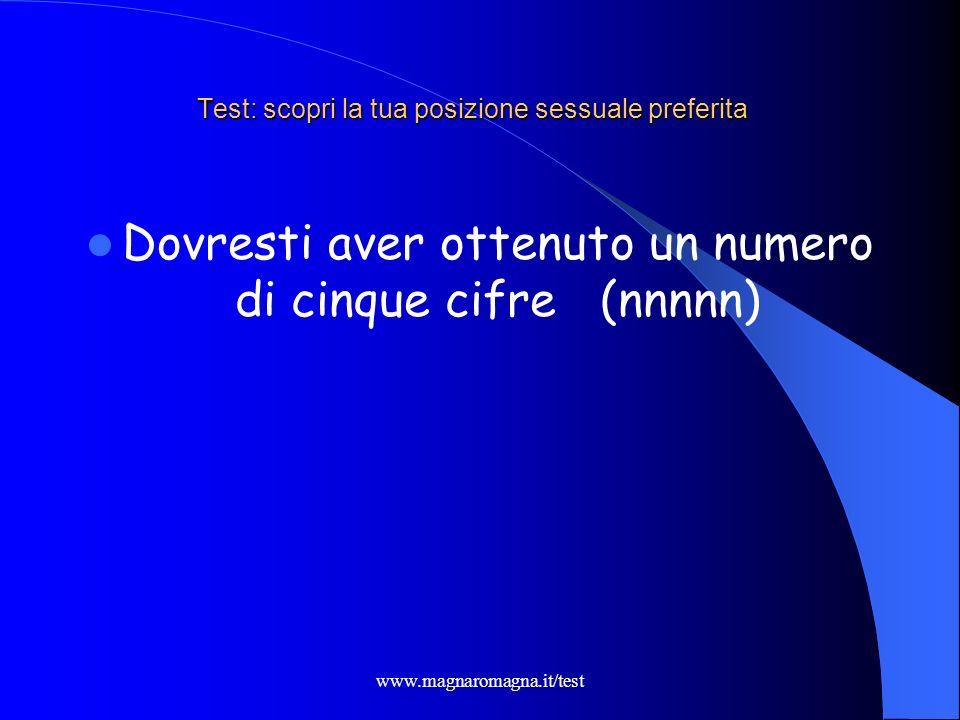 www.magnaromagna.it/test Test: scopri la tua posizione sessuale preferita Dovresti aver ottenuto un numero di cinque cifre (nnnnn)