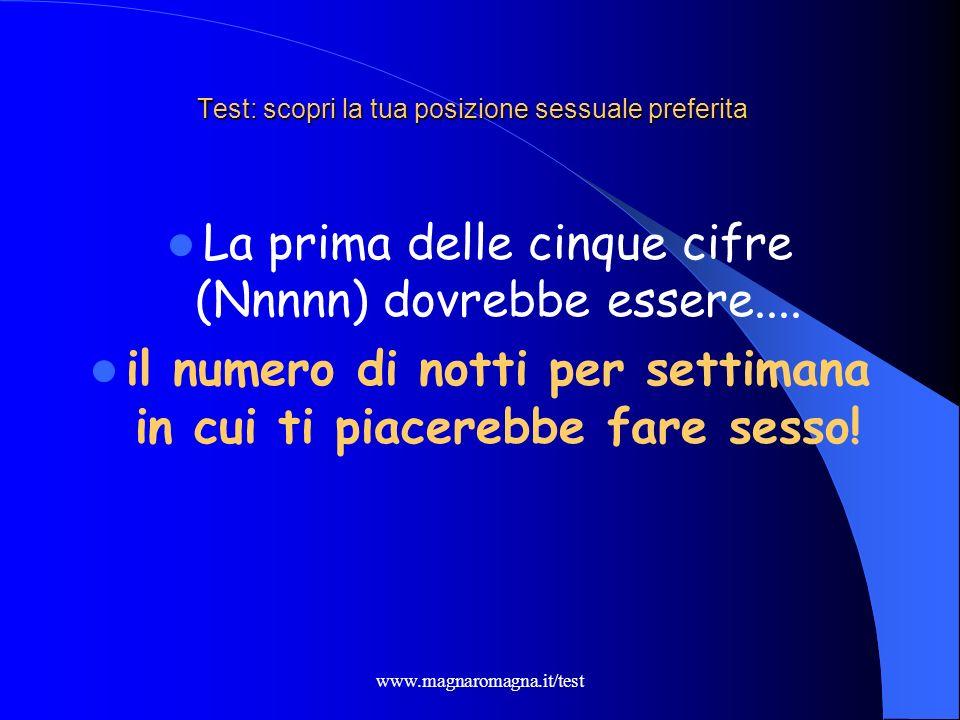 www.magnaromagna.it/test Test: scopri la tua posizione sessuale preferita La prima delle cinque cifre (Nnnnn) dovrebbe essere.... il numero di notti p