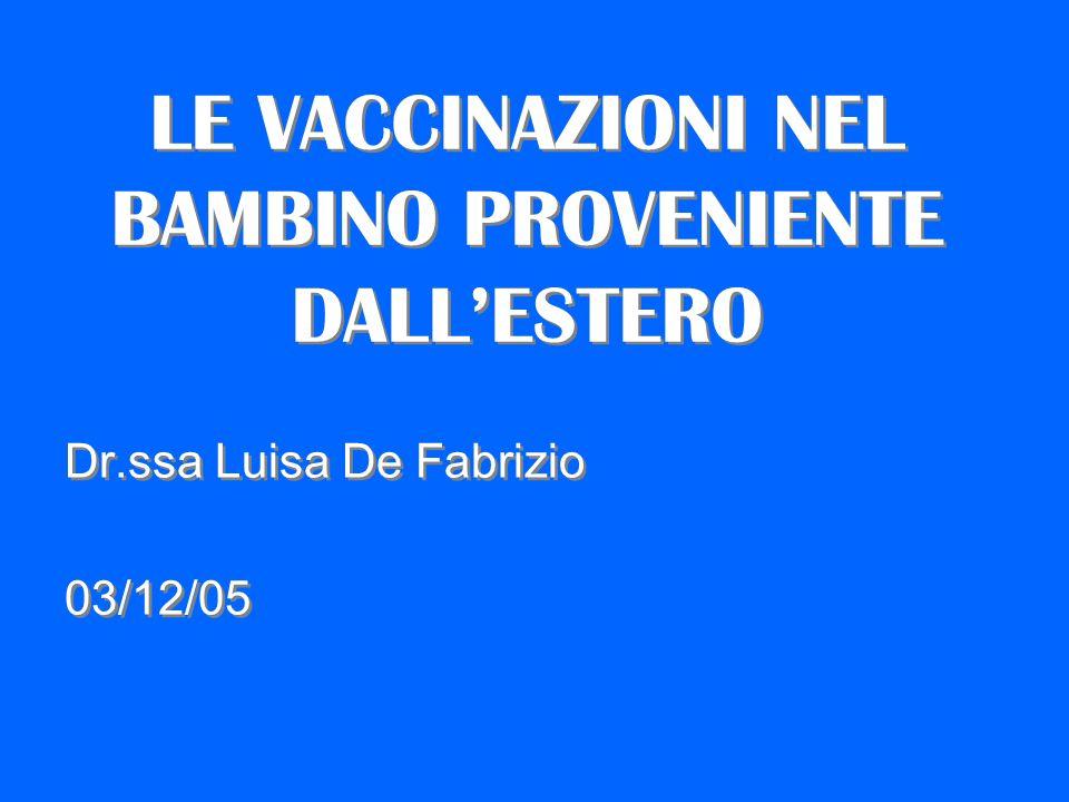 LE VACCINAZIONI NEL BAMBINO PROVENIENTE DALLESTERO Dr.ssa Luisa De Fabrizio 03/12/05 Dr.ssa Luisa De Fabrizio 03/12/05