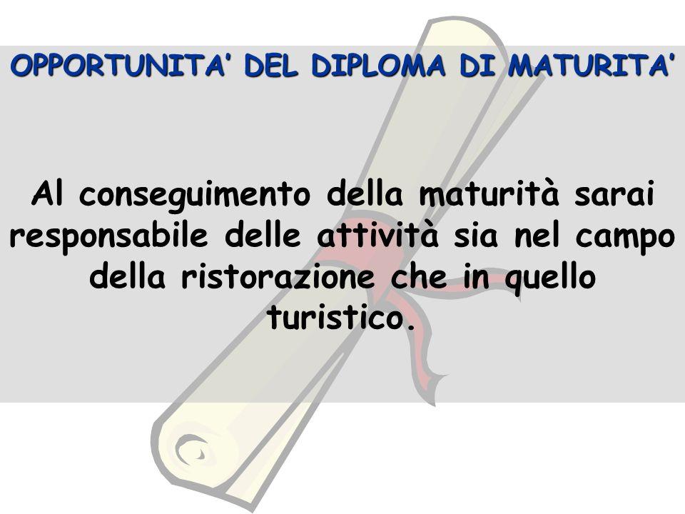 OPPORTUNITA DEL DIPLOMA DI MATURITA Al conseguimento della maturità sarai responsabile delle attività sia nel campo della ristorazione che in quello turistico.