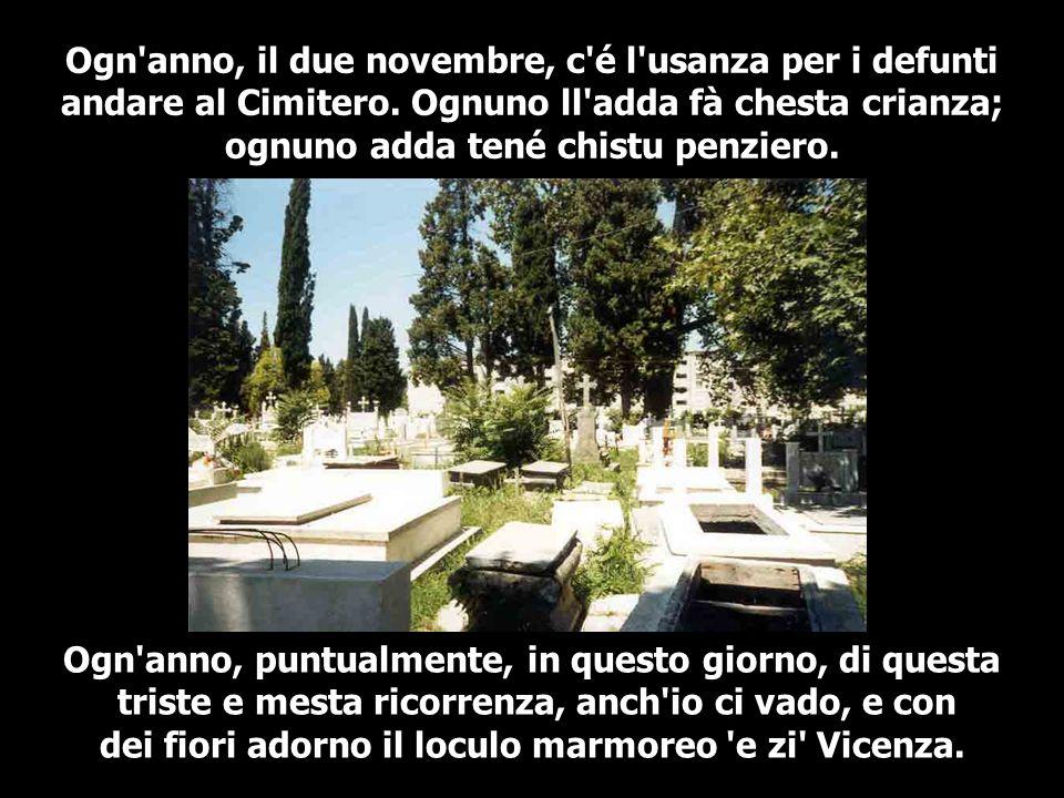Ogn'anno, il due novembre, c'é l'usanza per i defunti andare al Cimitero. Ognuno ll'adda fà chesta crianza; ognuno adda tené chistu penziero. Ogn'anno