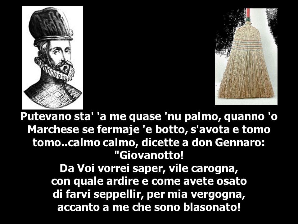 Putevano sta' 'a me quase 'nu palmo, quanno 'o Marchese se fermaje 'e botto, s'avota e tomo tomo..calmo calmo, dicette a don Gennaro: