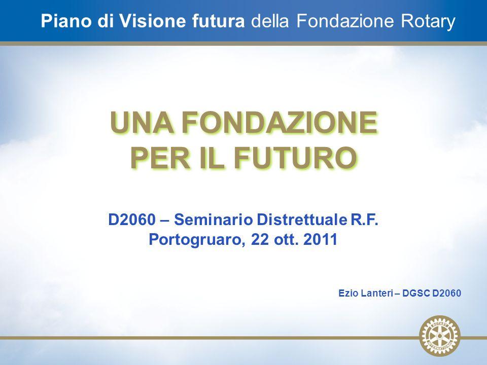 1 Piano di Visione futura della Fondazione Rotary UNA FONDAZIONE PER IL FUTURO UNA FONDAZIONE PER IL FUTURO D2060 – Seminario Distrettuale R.F. Portog