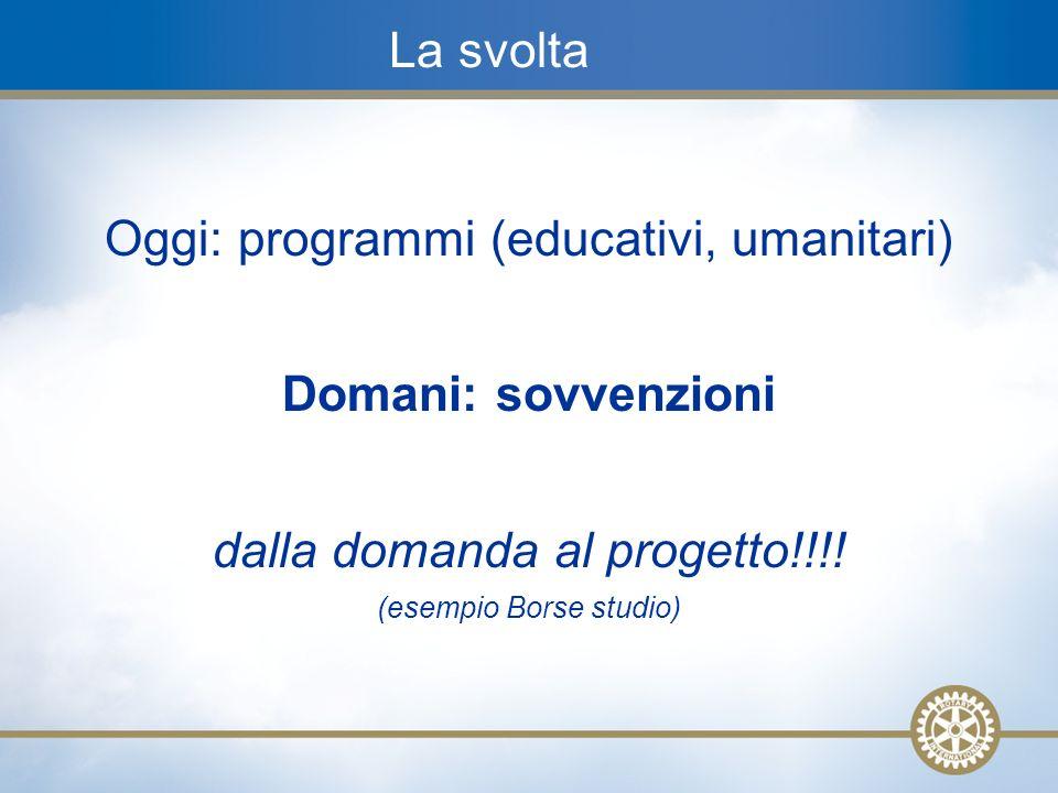 5 La svolta Oggi: programmi (educativi, umanitari) Domani: sovvenzioni dalla domanda al progetto!!!! (esempio Borse studio)
