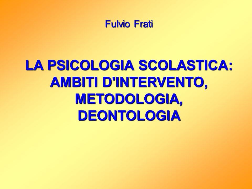 Fulvio Frati LA PSICOLOGIA SCOLASTICA: AMBITI D'INTERVENTO, METODOLOGIA, DEONTOLOGIA