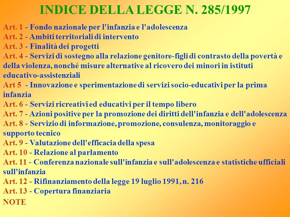 INDICE DELLA LEGGE N. 285/1997 Art. 1 - Fondo nazionale per l'infanzia e l'adolescenza Art. 2 - Ambiti territoriali di intervento Art. 3 - Finalità de