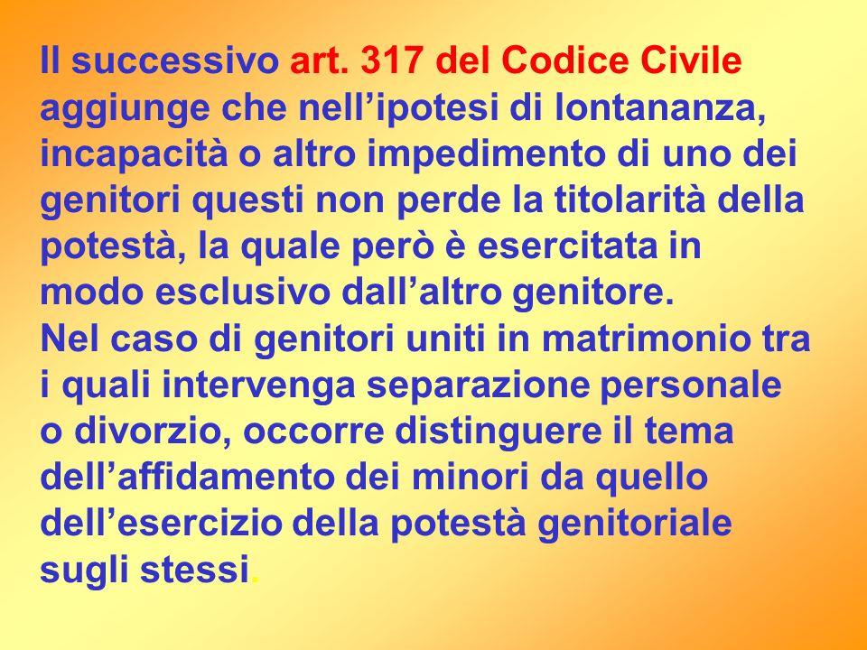 Il successivo art. 317 del Codice Civile aggiunge che nellipotesi di lontananza, incapacità o altro impedimento di uno dei genitori questi non perde l
