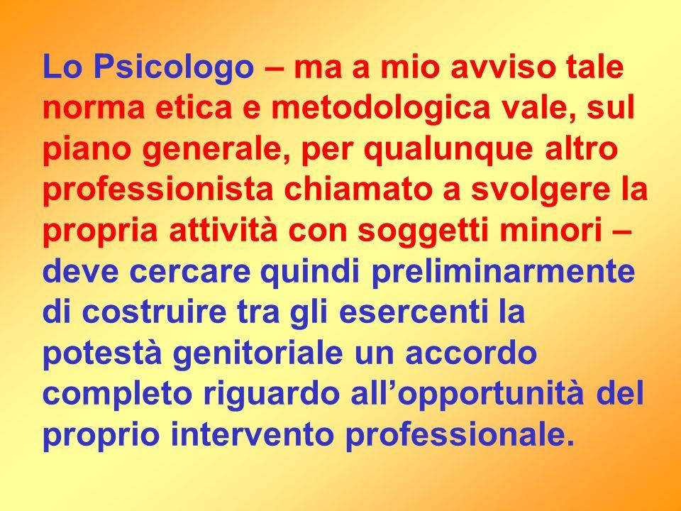 Lo Psicologo – ma a mio avviso tale norma etica e metodologica vale, sul piano generale, per qualunque altro professionista chiamato a svolgere la pro