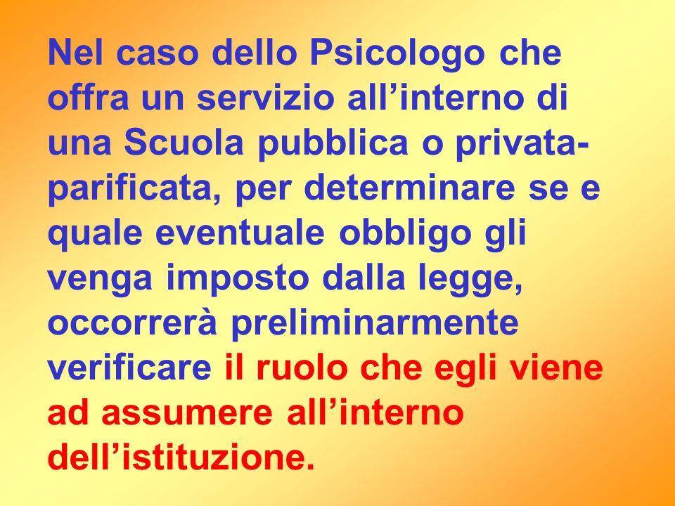 Nel caso dello Psicologo che offra un servizio allinterno di una Scuola pubblica o privata- parificata, per determinare se e quale eventuale obbligo g