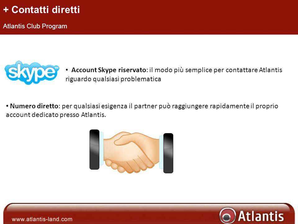 + Contatti diretti Atlantis Club Program Account Skype riservato: il modo più semplice per contattare Atlantis riguardo qualsiasi problematica Numero diretto: per qualsiasi esigenza il partner può raggiungere rapidamente il proprio account dedicato presso Atlantis.