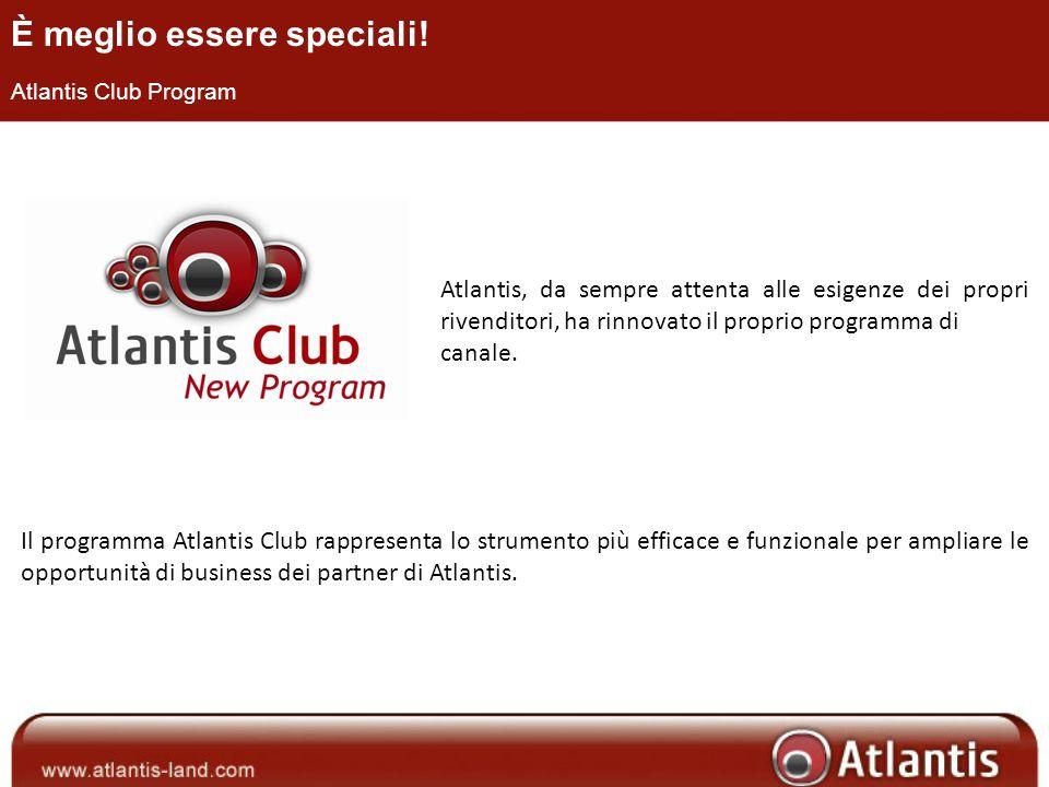 È meglio essere speciali! Atlantis Club Program Atlantis, da sempre attenta alle esigenze dei propri rivenditori, ha rinnovato il proprio programma di