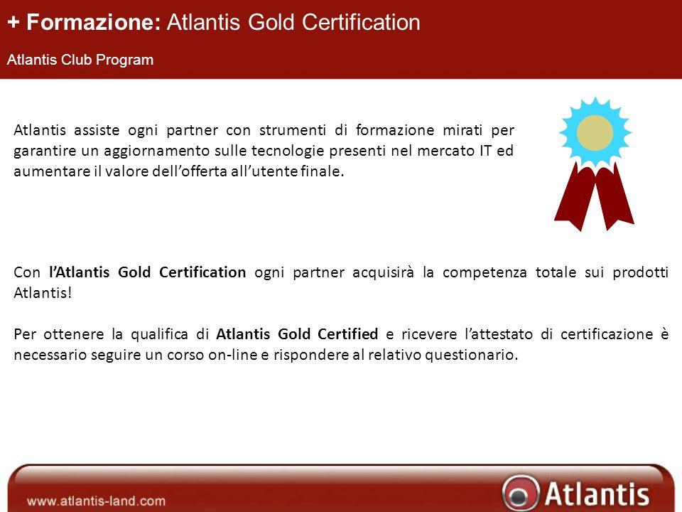 + Formazione: Atlantis Gold Certification Atlantis Club Program Atlantis assiste ogni partner con strumenti di formazione mirati per garantire un aggiornamento sulle tecnologie presenti nel mercato IT ed aumentare il valore dellofferta allutente finale.